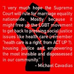 """I very much hope the Supreme Court will rule for marriage equality nationwide. Mostly because it might free up the LGBT movement to get back to pressing social justice issues like health care (remember ""health care is a right"" from ACT-UP?), housing justice and empowering the most invisible and dispossessed in our community."" —Michael Cavadias"