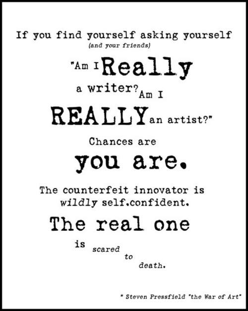 "Steven Pressfield quote: ""If you find yourself asking yourself (and your friends) 'Am I REALLY a writer? Am I REALLY an artist?' Chances are you are. The counterfeit innovator is *wildly* self confident. The real one is scared to death."""